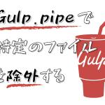 Gulp.pipeで特定のファイルを除外する